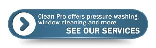 Clean Pro offers pressure washing, window cleaning and more. SEE OUR SERVICES